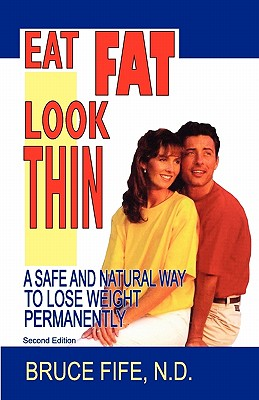 Eat Fat Look Thin: A Safe and Natural Way to Lose Weight Permanently - Fife, Bruce, C.N., N.D.