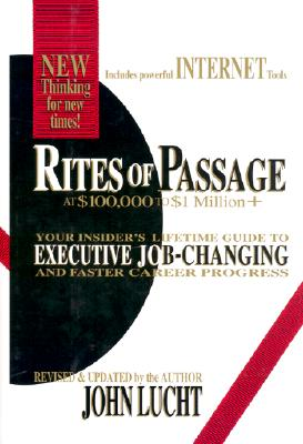 Rites of Passage at $100,000 to $1 Million+: Your Insider's Lifetime Guide to Executive Job-Changing and Faster Career Progress in the 21st Century - Lucht, John