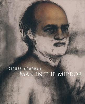 Sidney Goodman: Man in the Mirror - Berg, Stephen (Text by), and Robson, Julien (Text by), and Rosenthal, Mark (Text by)