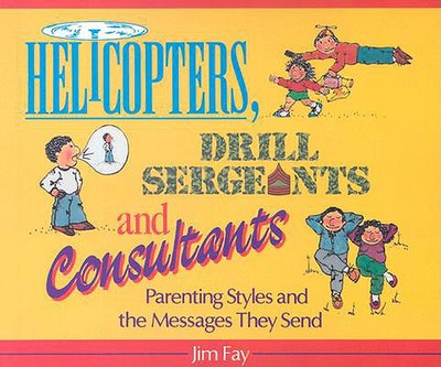 Helicopters, Drill Sergeants & Consultants: Parenting Styles and the Messages They Send - Fay, Jim