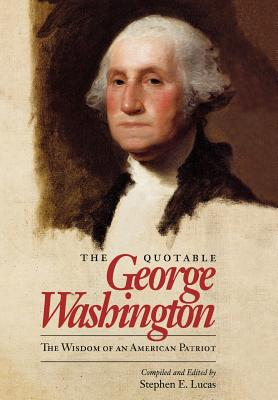 The Quotable George Washington: The Wisdom of an American Patriot - Washington, George, and Lucas, Stephen E (Editor)