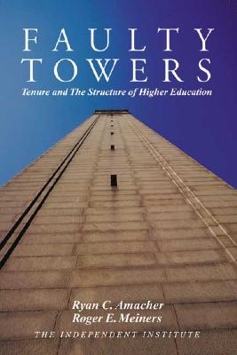 Faulty Towers: Tenure and the Structure of Higher Education - Meiners, Roger E, Ph.D., and Amacher, Ryan C
