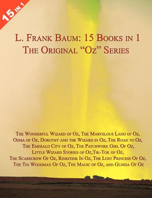 "15 Books in 1: L. Frank Baum's Original ""Oz"" Series. the Wonderful Wizard of Oz, the Marvelous Land of Oz, Ozma of Oz, Dorothy and the Wizard in Oz, the Road to Oz, the Emerald City of Oz, the Patchwork Girl of Oz, Little Wizard Stories of Oz, Tik-Tok of - Baum, L Frank"