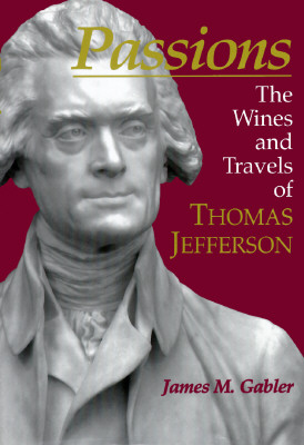 Passions: The Wines and Travels of Thomas Jefferson - Gabler, James, and Gabler, Robert (Editor), and Owens, Gwinn (Editor)
