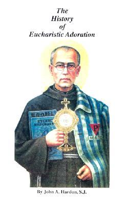 The History of Eucharistic Adoration: Development of Doctrine in the Catholic Church - Hardon, John A, S.J.