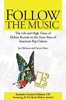 Follow the Music: The Life and High Times of Elektra Records in the Great Years of American Pop Culture - Holzman, Jac, and Daws, Gavan