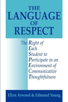 The Language of Respect: The Right of Each Student to Participate in an Environment of Communicative Thoughtfulness - Arwood, Ellyn Lucas, Ed.D, and Young, Edmund