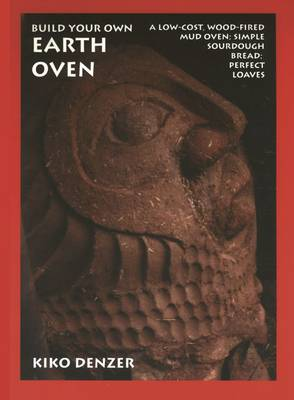 Build Your Own Earth Oven: A Low-Cost, Wood-Fired Mud Oven, Simple Sourdough Bread, Perfect Loaves - Denzer, Kiko, and Field, Hannah, and Scott, Alan (Foreword by)