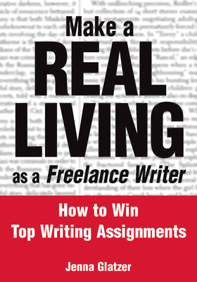 Make a Real Living as a Freelance Writer: How to Win Top Writing Assignments - Glatzer, Jenna