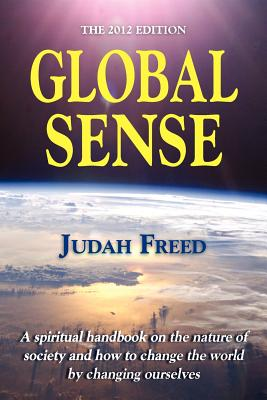 Global Sense: The 2012 Edition: A Spiritual Handbook on the Nature of Society and How to Change the World by Changing Ourselves - Freed, Judah