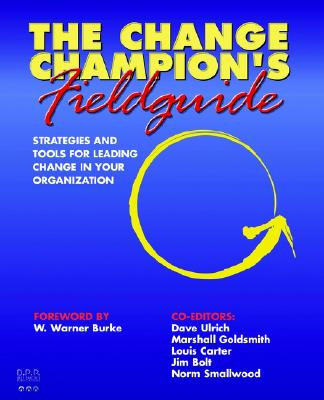 The Change Champion's Fieldguide: Strategies and Tools for Leading Change in Your Organization - Carter, Louis, and Goldsmith, Marshall, Dr. (Editor), and Ulrich, Dave (Editor)