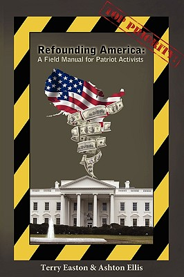 Refounding America: A Field Manual for Patriot Activists - Easton, Terry, and Ellis, Ashton