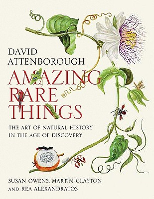 Amazing Rare Things: The Art of Natural History in the Age of Discovery - Attenborough, David, Sir, and Owens, Susan, and Clayton, Martin