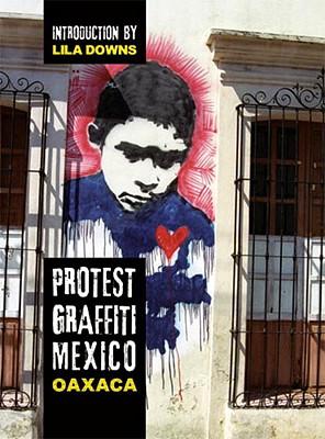 Protest Graffiti: Mexico Oaxaca - Nevaer, Louis E V, and Downs, Lila