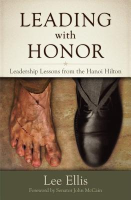 Leading with Honor: Leadership Lessons from the Hanoi Hilton - Ellis, Lee, Dr., and McCain, John (Foreword by)