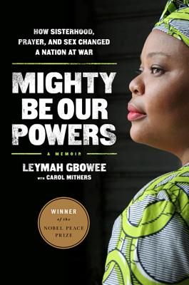 Mighty Be Our Powers: How Sisterhood, Prayer, and Sex Changed a Nation at War - Gbowee, Leymah, and Mithers, Carol