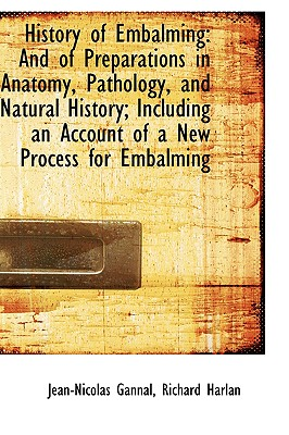 History of Embalming: And of Preparations in Anatomy, Pathology, and Natural History; Including an a - Gannal, Jean-Nicolas