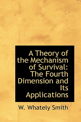 A Theory of the Mechanism of Survival: The Fourth Dimension and Its Applications - Smith, W Whately