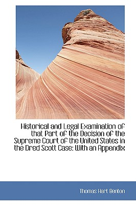 Historical and Legal Examination of That Part of the Decision of the Supreme Court of the United Sta - Benton, Thomas Hart