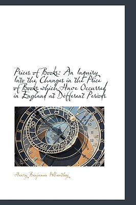 Prices of Books: An Inquiry Into the Changes in the Price of Books Which Have Occurred in England at - Wheatley, Henry Benjamin