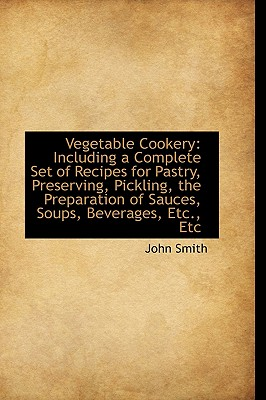 Vegetable Cookery: Including a Complete Set of Recipes for Pastry, Preserving, Pickling, the Prepara - Smith, John