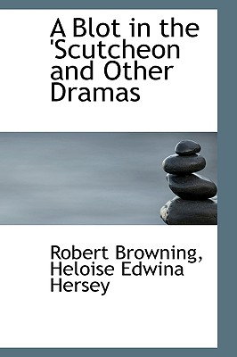 A Blot in the 'Scutcheon and Other Dramas - Browning, Robert
