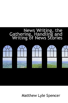 News Writing, the Gathering, Handling and Writing of News Stories - Spencer, Matthew Lyle