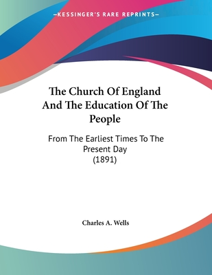 The Church of England and the Education of the People: From the Earliest Times to the Present Day (1891) - Wells, Charles A (Editor)