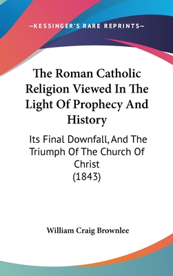 The Roman Catholic Religion Viewed in the Light of Prophecy and History: Its Final Downfall, and the Triumph of the Church of Christ (1843) - Brownlee, William Craig