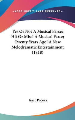 Yes or No? a Musical Farce; Hit or Miss! a Musical Farce; Twenty Years Ago! a New Melodramatic Entertainment (1818) - Pocock, Isaac