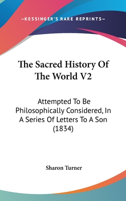 The Sacred History of the World V2: Attempted to Be Philosophically Considered, in a Series of Letters to a Son (1834) - Turner, Sharon
