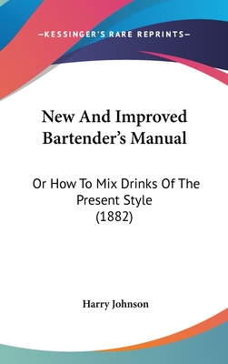 New and Improved Bartender's Manual: Or How to Mix Drinks of the Present Style (1882) - Johnson, Harry