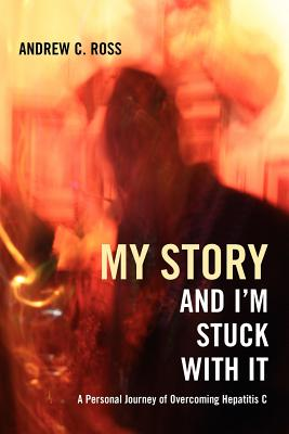 My Story and I'm Stuck with It: A Personal Journey of Overcoming Hepatitis C - Ross, Andrew C