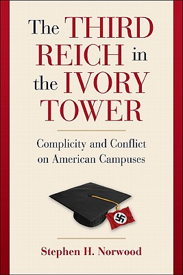 The Third Reich in the Ivory Tower: Complicity and Conflict on American Campuses - Norwood, Stephen H.
