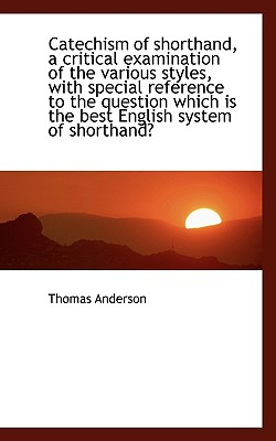 Catechism of Shorthand, a Critical Examination of the Various Styles, with Special Reference to the - Anderson, Thomas