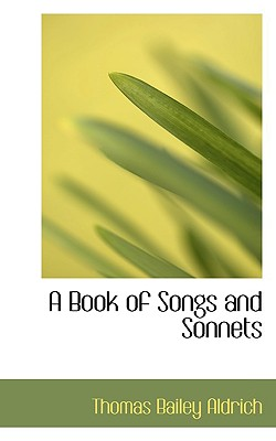 A Book of Songs and Sonnets - Aldrich, Thomas Bailey