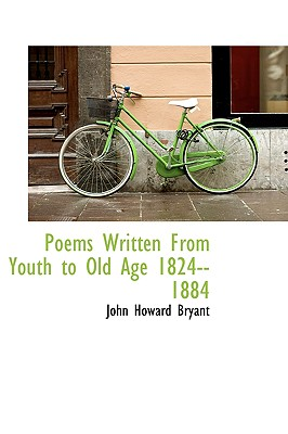 Poems Written from Youth to Old Age 1824--1884 - Bryant, John Howard