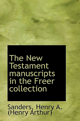 The New Testament Manuscripts in the Freer Collection - Henry a (Henry Arthur), Sanders