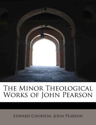 The Minor Theological Works of John Pearson - Churton, Edward, and Pearson, John