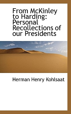 From McKinley to Harding: Personal Recollections of Our Presidents - Kohlsaat, Herman Henry