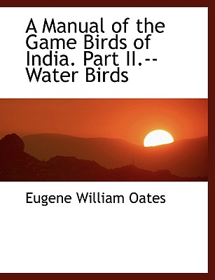 A Manual of the Game Birds of India. Part II.--Water Birds - Oates, Eugene William