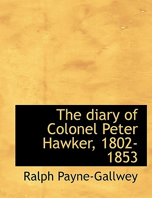 The Diary of Colonel Peter Hawker, 1802-1853 - Payne-Gallwey, Ralph, Sir