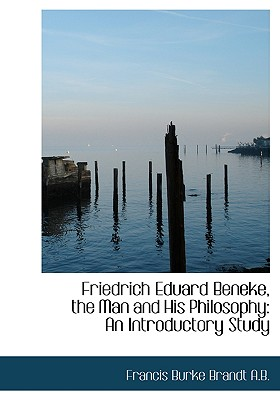 Friedrich Eduard Beneke, the Man and His Philosophy: An Introductory Study - Brandt, Francis Burke