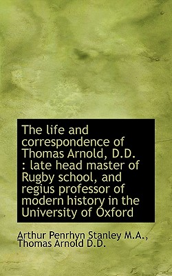The Life and Correspondence of Thomas Arnold, D.D.: Late Head Master of Rugby School, and Regius PR - Stanley, Arthur Penrhyn, and Arnold, Thomas