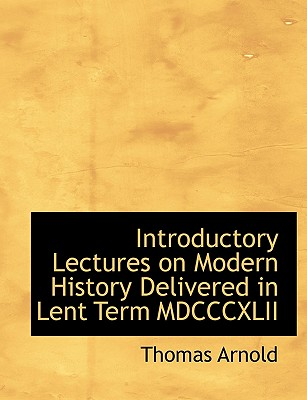 Introductory Lectures on Modern History Delivered in Lent Term MDCCCXLII - Arnold, Thomas