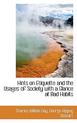 Hints on Etiquette and the Usages of Society with a Glance at Bad Habits - Day, Charles William, and Stewart, George Rippey