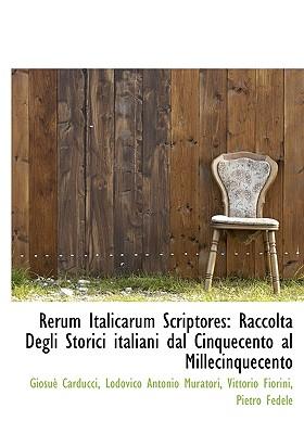 Rerum Italicarum Scriptores: Raccolta Degli Storici Italiani Dal Cinquecento Al Millecinquecento - Carducci, Giosue, and Muratori, Lodovico Antonio, and Fiorini, Vittorio