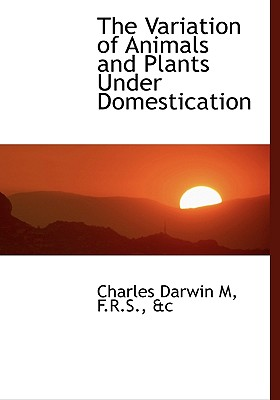The Variation of Animals and Plants Under Domestication - Darwin, Charles, Professor
