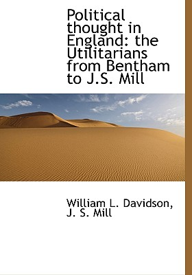 Political Thought in England: The Utilitarians from Bentham to J.S. Mill - Davidson, William L, and Mill, J S