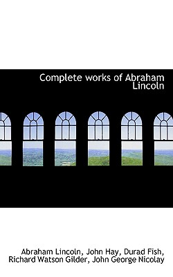 Complete Works of Abraham Lincoln - Lincoln, Abraham, and Hay, John, and Fish, Durad